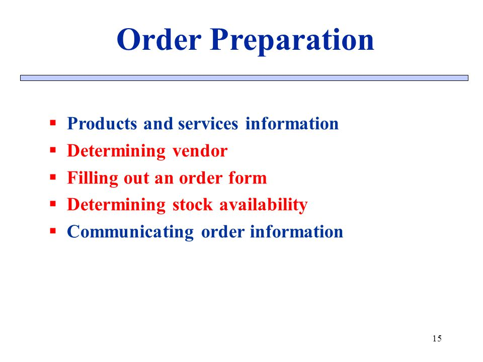 15 Order Preparation Products and services information Determining vendor Filling out an order form Determining stock availability Communicating order