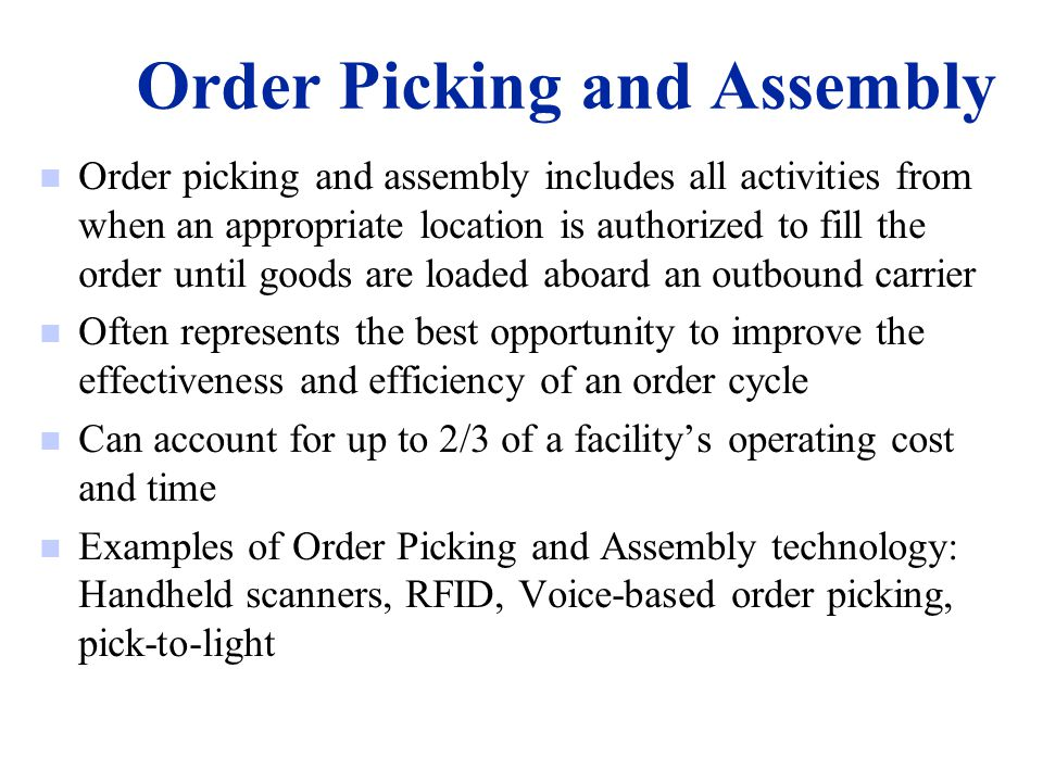 Order Picking and Assembly n Order picking and assembly includes all activities from when an appropriate location is authorized to fill the order unti