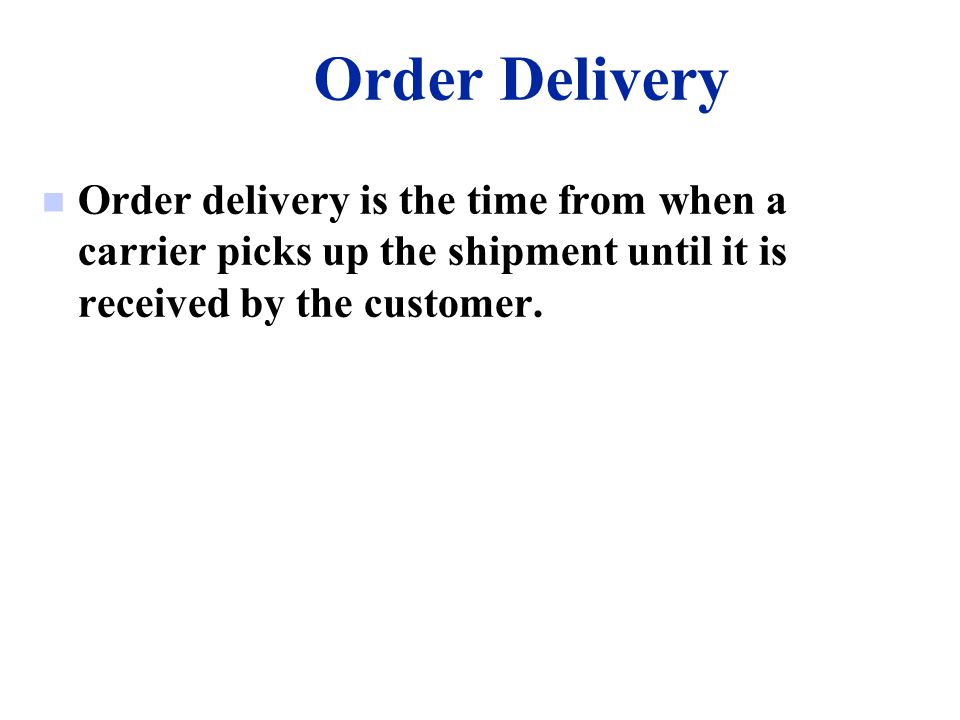 Order Delivery n Order delivery is the time from when a carrier picks up the shipment until it is received by the customer.