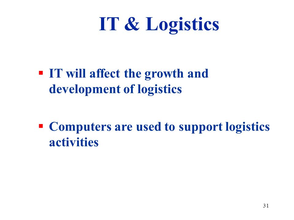 31 IT will affect the growth and development of logistics Computers are used to support logistics activities IT & Logistics