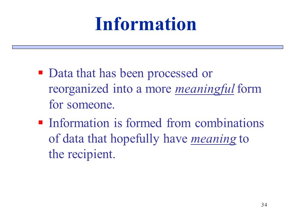 Information Data that has been processed or reorganized into a more meaningful form for someone. Information is formed from combinations of data that