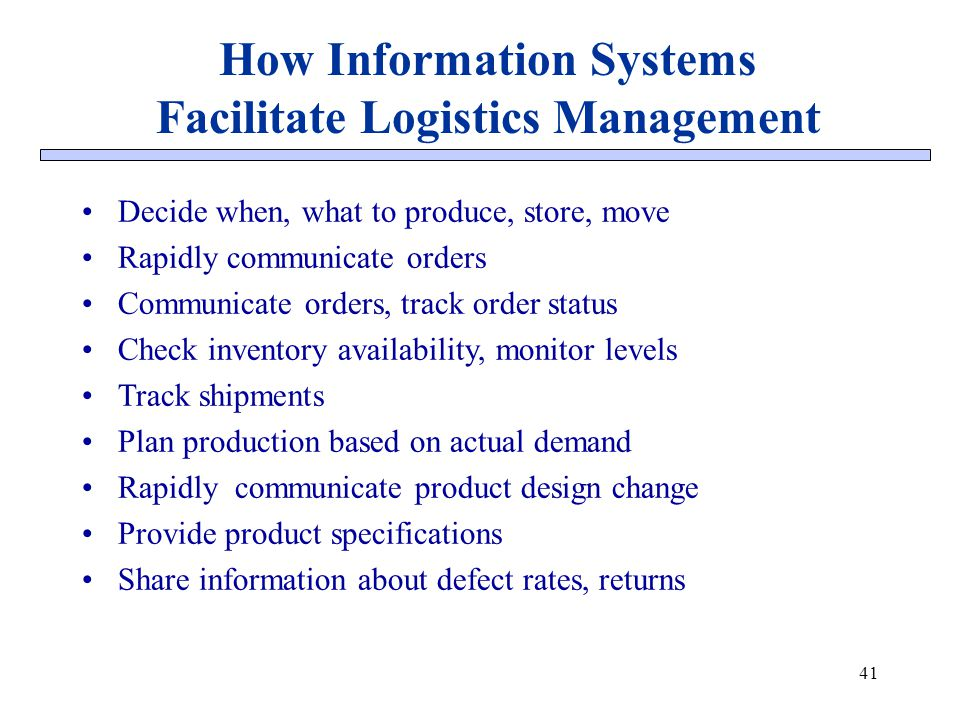 How Information Systems Facilitate Logistics Management 41 Decide when, what to produce, store, move Rapidly communicate orders Communicate orders, tr