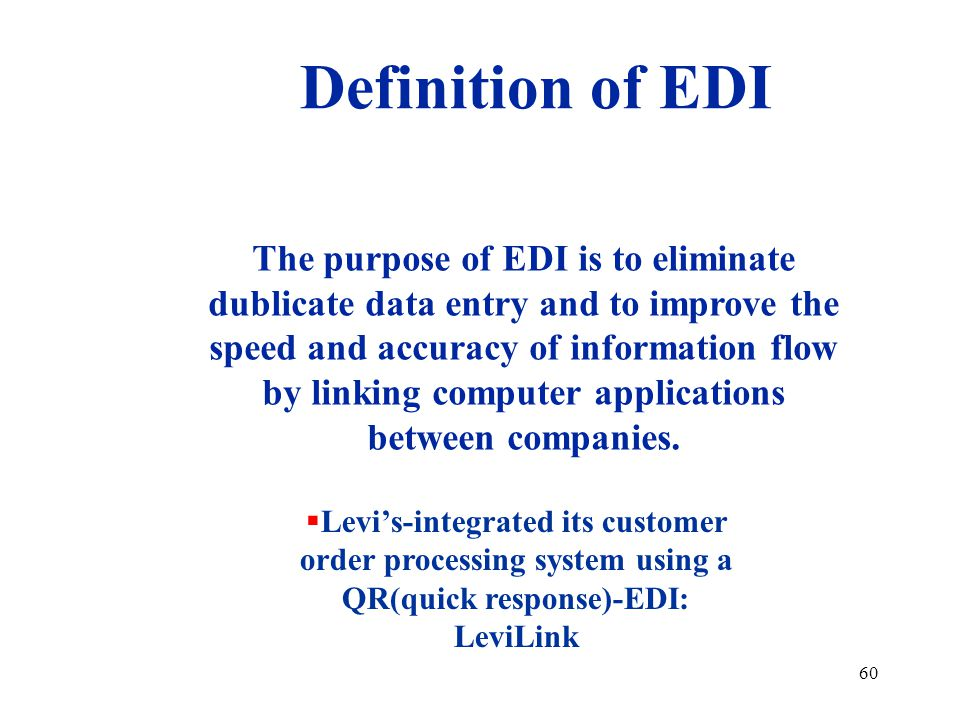 60 The purpose of EDI is to eliminate dublicate data entry and to improve the speed and accuracy of information flow by linking computer applications