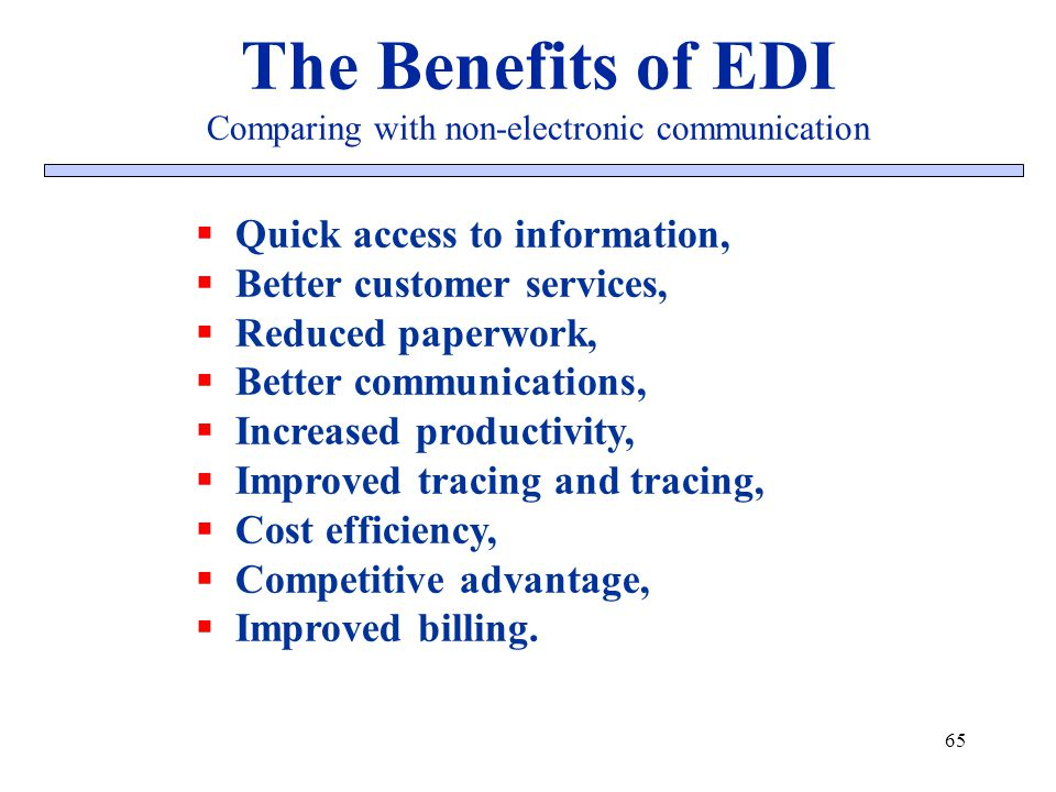 65 The Benefits of EDI Comparing with non-electronic communication Quick access to information, Better customer services, Reduced paperwork, Better co