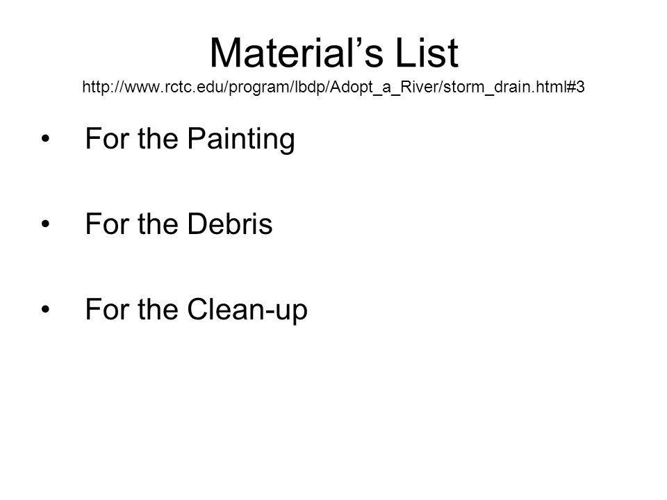 Materials List http://www.rctc.edu/program/lbdp/Adopt_a_River/storm_drain.html#3 For the Painting For the Debris For the Clean-up