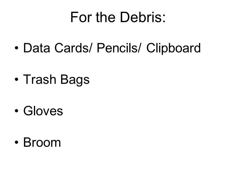 For the Debris: Data Cards/ Pencils/ Clipboard Trash Bags Gloves Broom