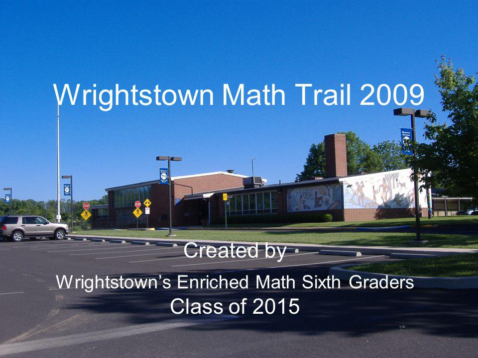 Wrightstown Math Trail 2009 Created by Wrightstowns Enriched Math Sixth Graders Class of 2015