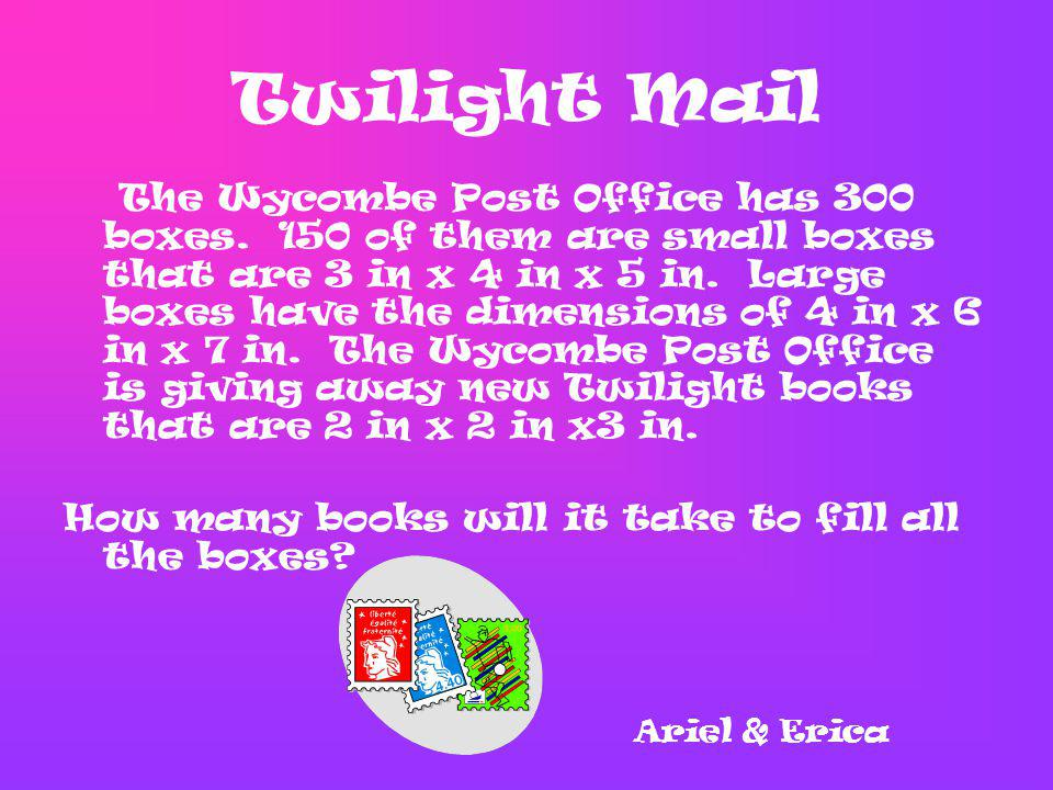 Twilight Mail The Wycombe Post Office has 300 boxes. 150 of them are small boxes that are 3 in x 4 in x 5 in. Large boxes have the dimensions of 4 in
