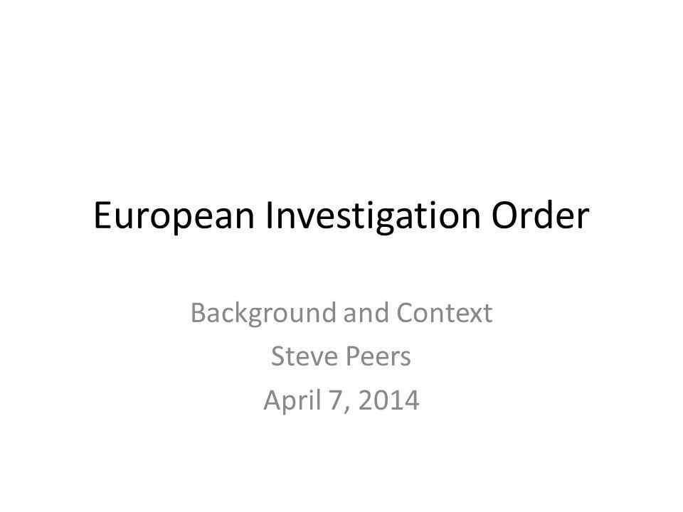European Investigation Order Background and Context Steve Peers April 7, 2014