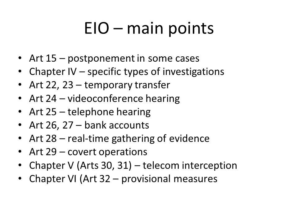 EIO – main points Art 15 – postponement in some cases Chapter IV – specific types of investigations Art 22, 23 – temporary transfer Art 24 – videoconference hearing Art 25 – telephone hearing Art 26, 27 – bank accounts Art 28 – real-time gathering of evidence Art 29 – covert operations Chapter V (Arts 30, 31) – telecom interception Chapter VI (Art 32 – provisional measures