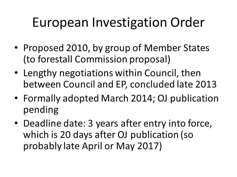 European Investigation Order Proposed 2010, by group of Member States (to forestall Commission proposal) Lengthy negotiations within Council, then between Council and EP, concluded late 2013 Formally adopted March 2014; OJ publication pending Deadline date: 3 years after entry into force, which is 20 days after OJ publication (so probably late April or May 2017)