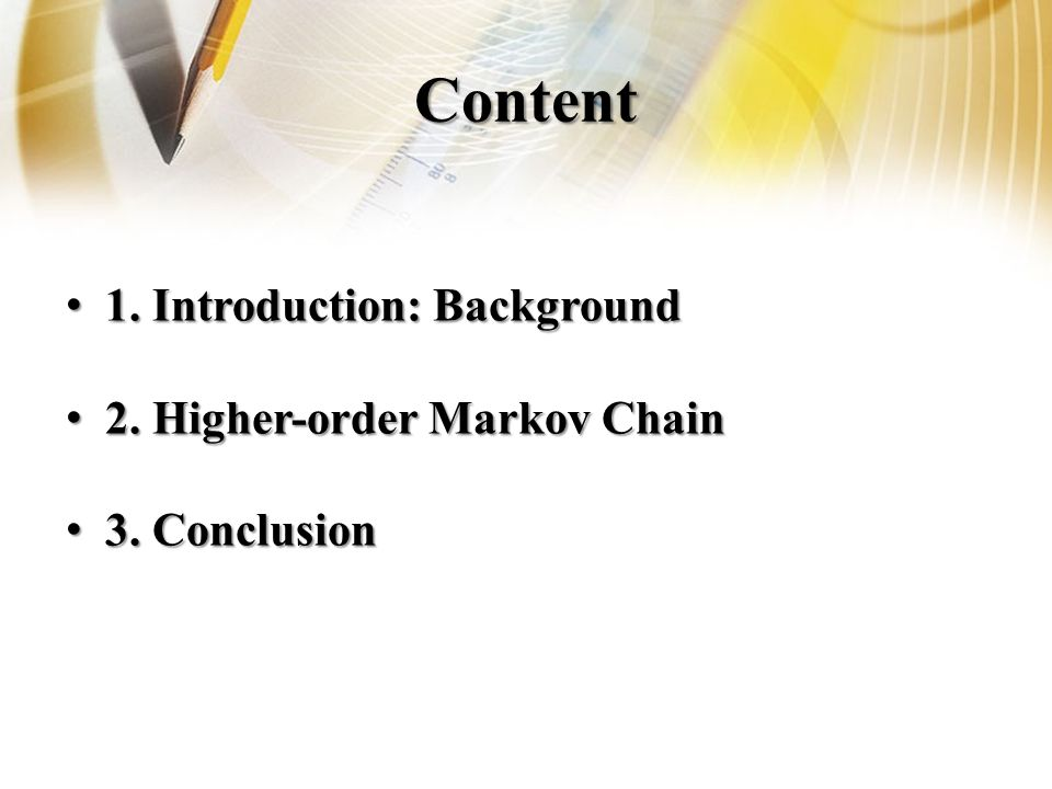 Content 1. Introduction: Background 1. Introduction: Background 2. Higher-order Markov Chain 2. Higher-order Markov Chain 3. Conclusion 3. Conclusion