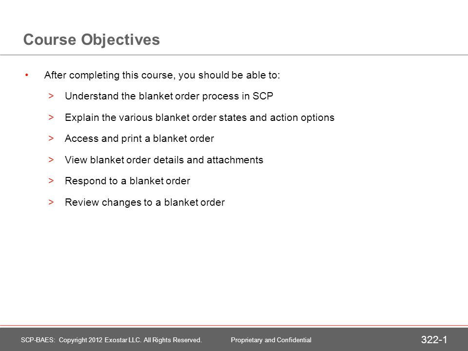 Course Objectives After completing this course, you should be able to: >Understand the blanket order process in SCP >Explain the various blanket order states and action options >Access and print a blanket order >View blanket order details and attachments >Respond to a blanket order >Review changes to a blanket order SCP-BAES: Copyright 2012 Exostar LLC.