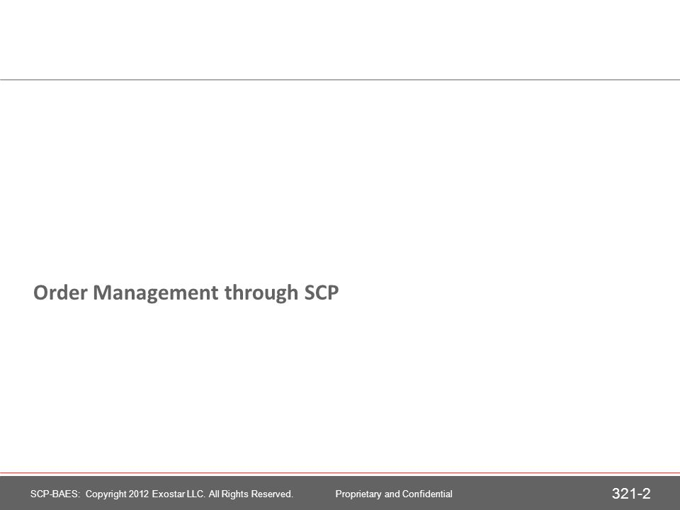 Order Management through SCP 321-2 SCP-BAES: Copyright 2012 Exostar LLC. All Rights Reserved. Proprietary and Confidential