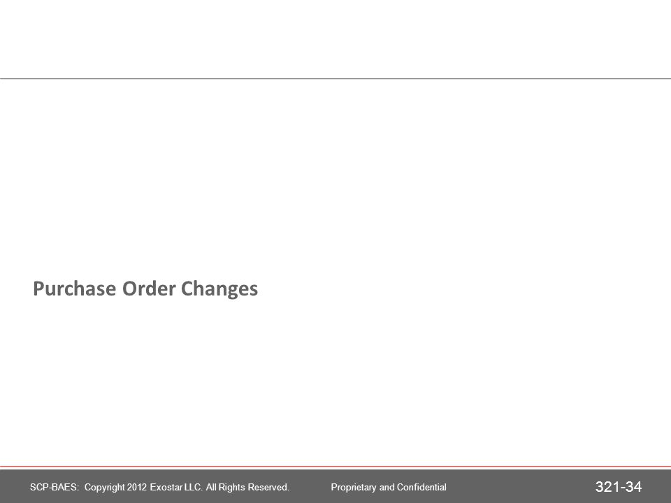Purchase Order Changes 321-34 SCP-BAES: Copyright 2012 Exostar LLC. All Rights Reserved. Proprietary and Confidential