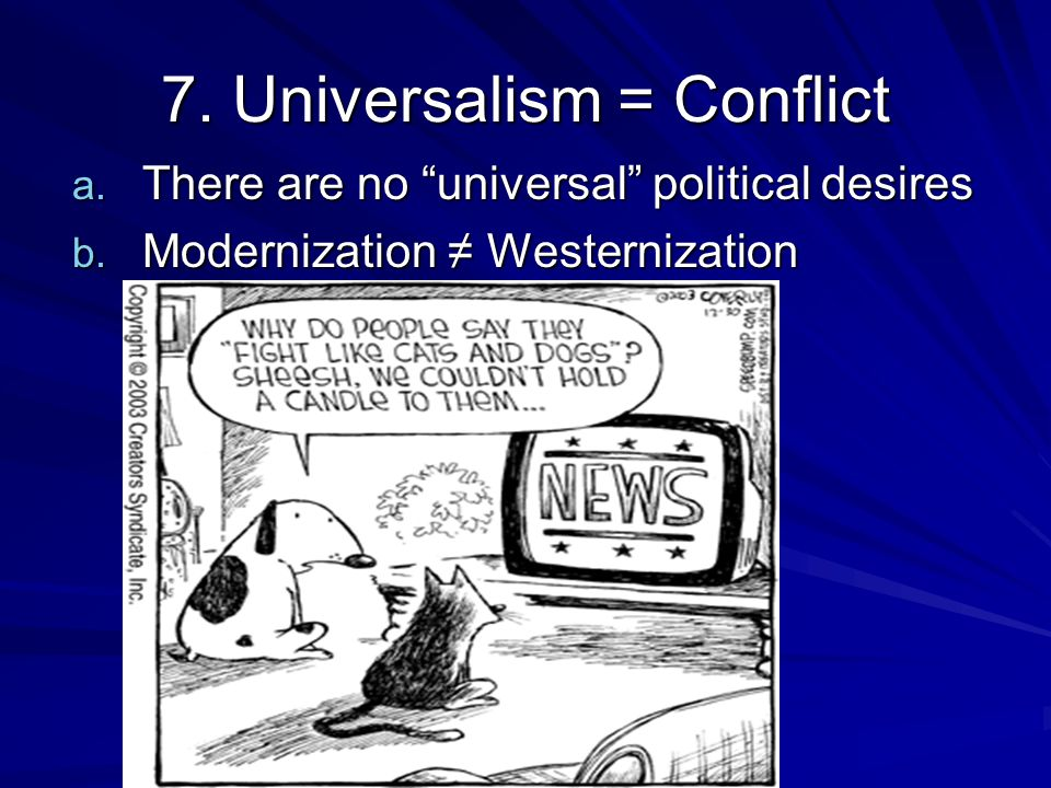 7. Universalism = Conflict a. There are no universal political desires b.