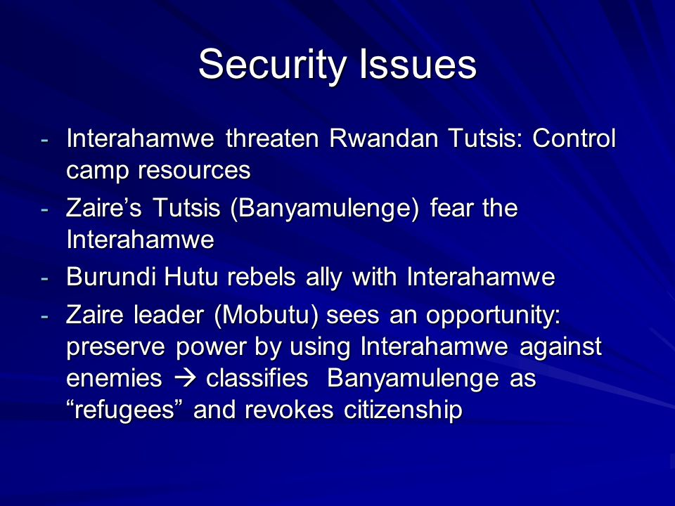 Security Issues - Interahamwe threaten Rwandan Tutsis: Control camp resources - Zaires Tutsis (Banyamulenge) fear the Interahamwe - Burundi Hutu rebels ally with Interahamwe - Zaire leader (Mobutu) sees an opportunity: preserve power by using Interahamwe against enemies classifies Banyamulenge as refugees and revokes citizenship