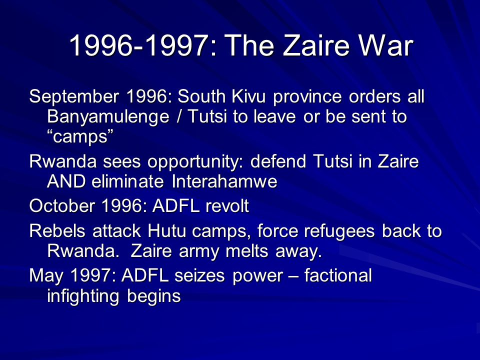 1996-1997: The Zaire War September 1996: South Kivu province orders all Banyamulenge / Tutsi to leave or be sent to camps Rwanda sees opportunity: defend Tutsi in Zaire AND eliminate Interahamwe October 1996: ADFL revolt Rebels attack Hutu camps, force refugees back to Rwanda.