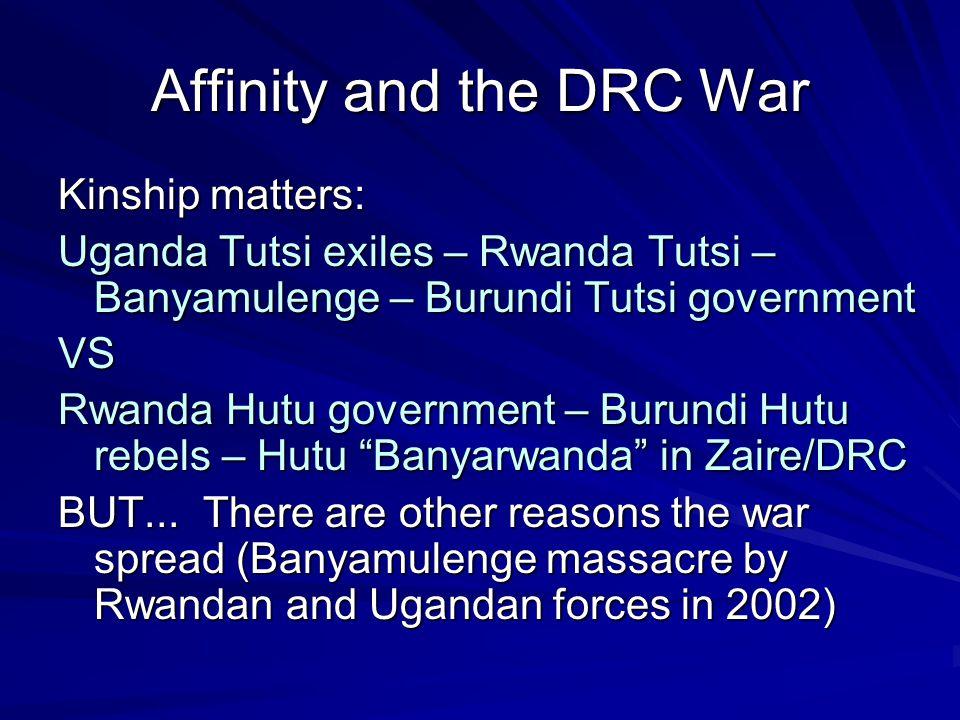 Affinity and the DRC War Kinship matters: Uganda Tutsi exiles – Rwanda Tutsi – Banyamulenge – Burundi Tutsi government VS Rwanda Hutu government – Burundi Hutu rebels – Hutu Banyarwanda in Zaire/DRC BUT...