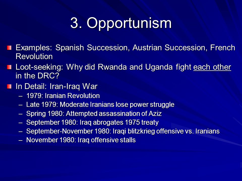 3. Opportunism Examples: Spanish Succession, Austrian Succession, French Revolution Loot-seeking: Why did Rwanda and Uganda fight each other in the DR
