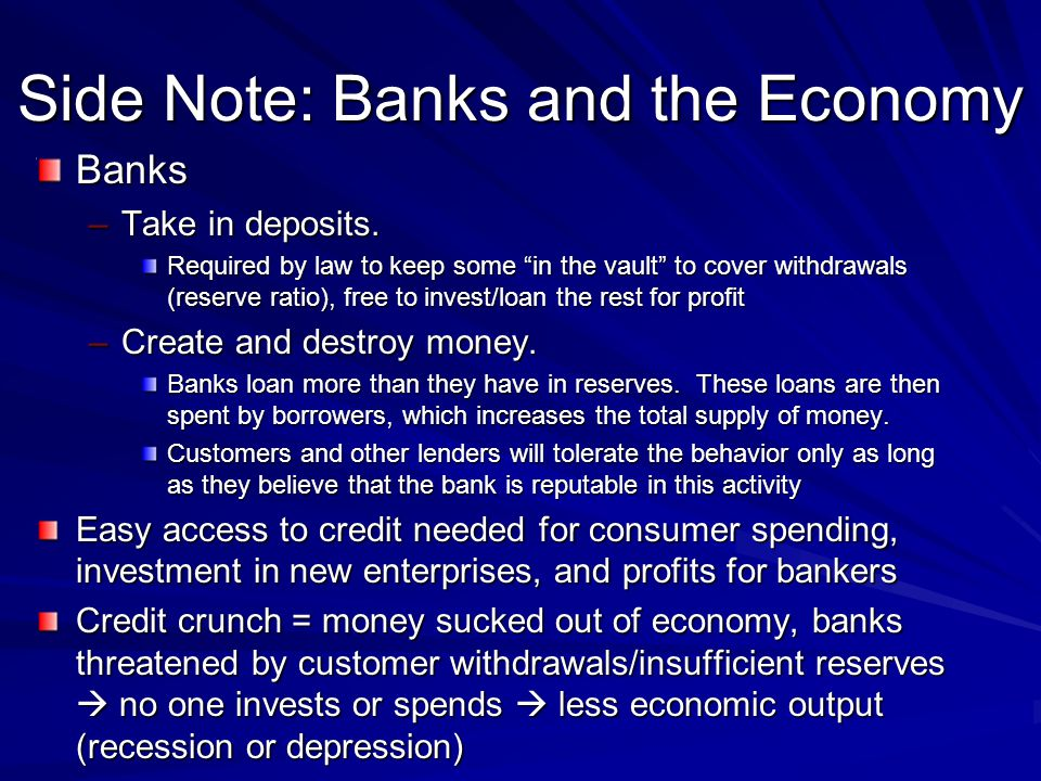 Side Note: Banks and the Economy Banks –Take in deposits.