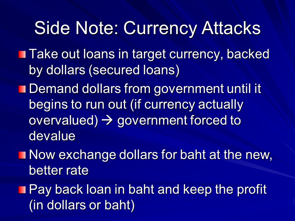 Side Note: Currency Attacks Take out loans in target currency, backed by dollars (secured loans) Demand dollars from government until it begins to run out (if currency actually overvalued) government forced to devalue Now exchange dollars for baht at the new, better rate Pay back loan in baht and keep the profit (in dollars or baht)