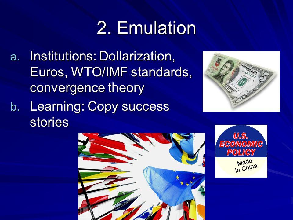 2. Emulation a. Institutions: Dollarization, Euros, WTO/IMF standards, convergence theory b.