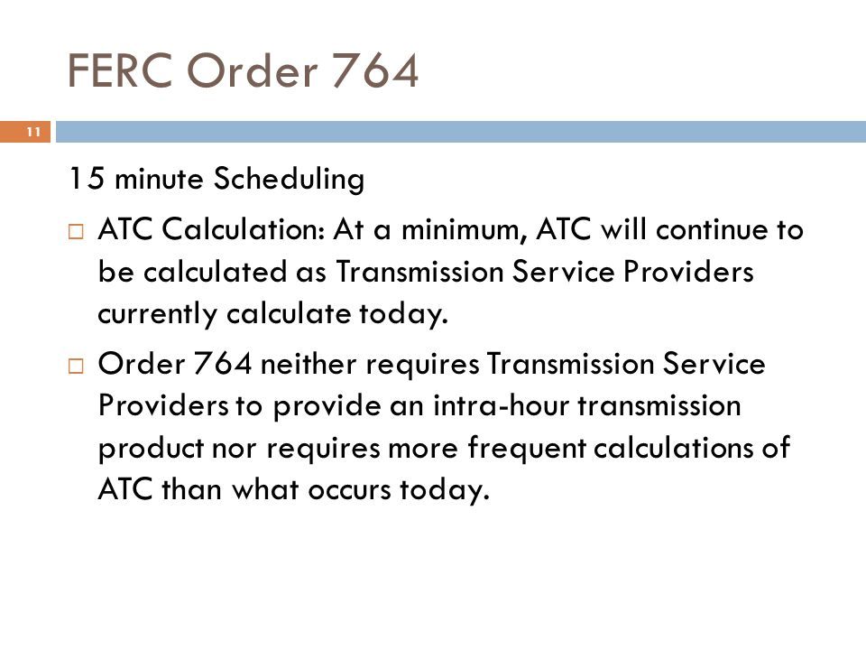 FERC Order 764 11 15 minute Scheduling ATC Calculation: At a minimum, ATC will continue to be calculated as Transmission Service Providers currently c