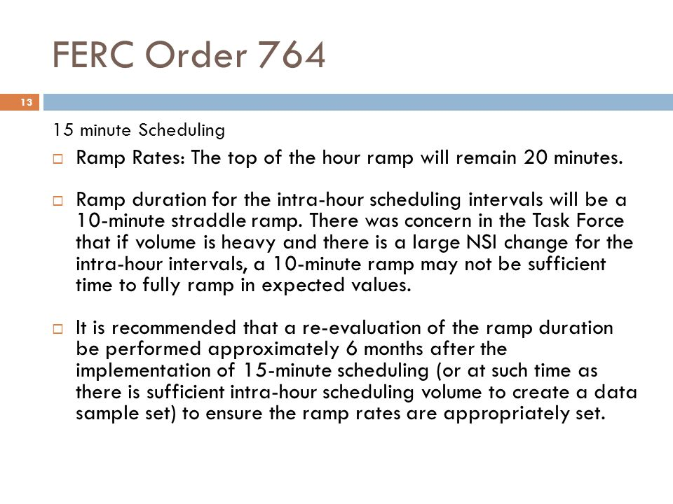 FERC Order 764 13 15 minute Scheduling Ramp Rates: The top of the hour ramp will remain 20 minutes. Ramp duration for the intra-hour scheduling interv