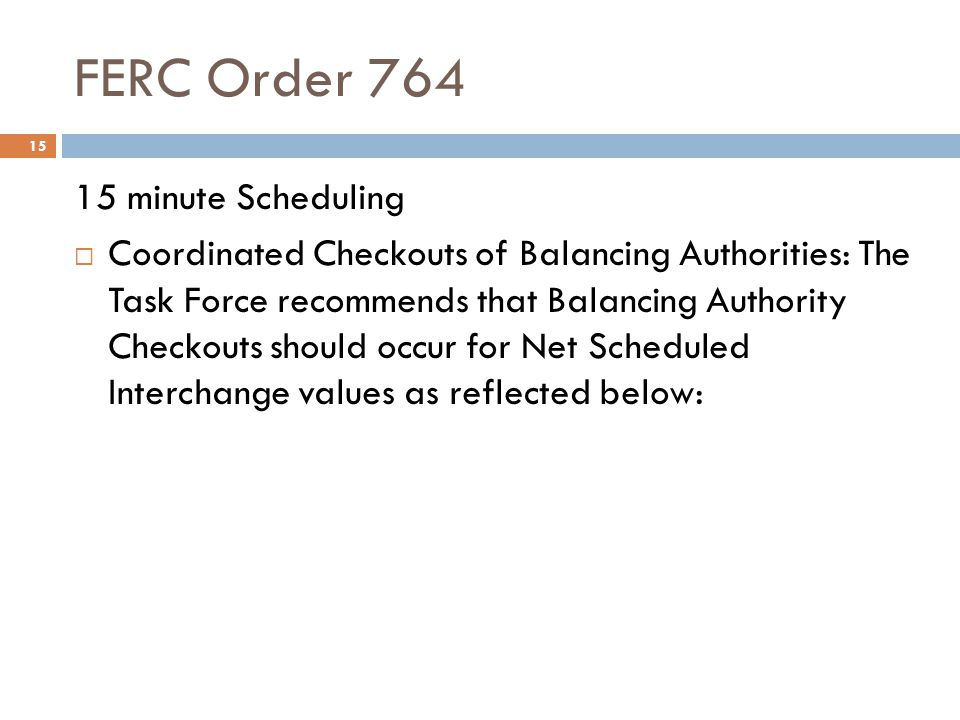 FERC Order 764 15 15 minute Scheduling Coordinated Checkouts of Balancing Authorities: The Task Force recommends that Balancing Authority Checkouts sh