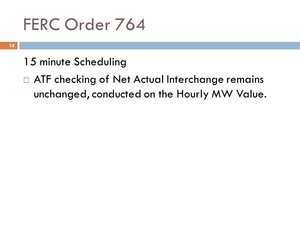 FERC Order 764 18 15 minute Scheduling ATF checking of Net Actual Interchange remains unchanged, conducted on the Hourly MW Value.