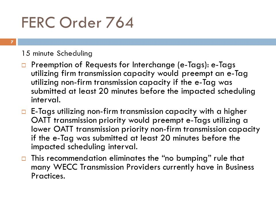 FERC Order 764 8 15 minute Scheduling Requests for Interchange Timing: A Request for Interchange (e- Tag) must be submitted at least 20 minutes prior to the start of the impacted WECC scheduling interval to be considered On Time.