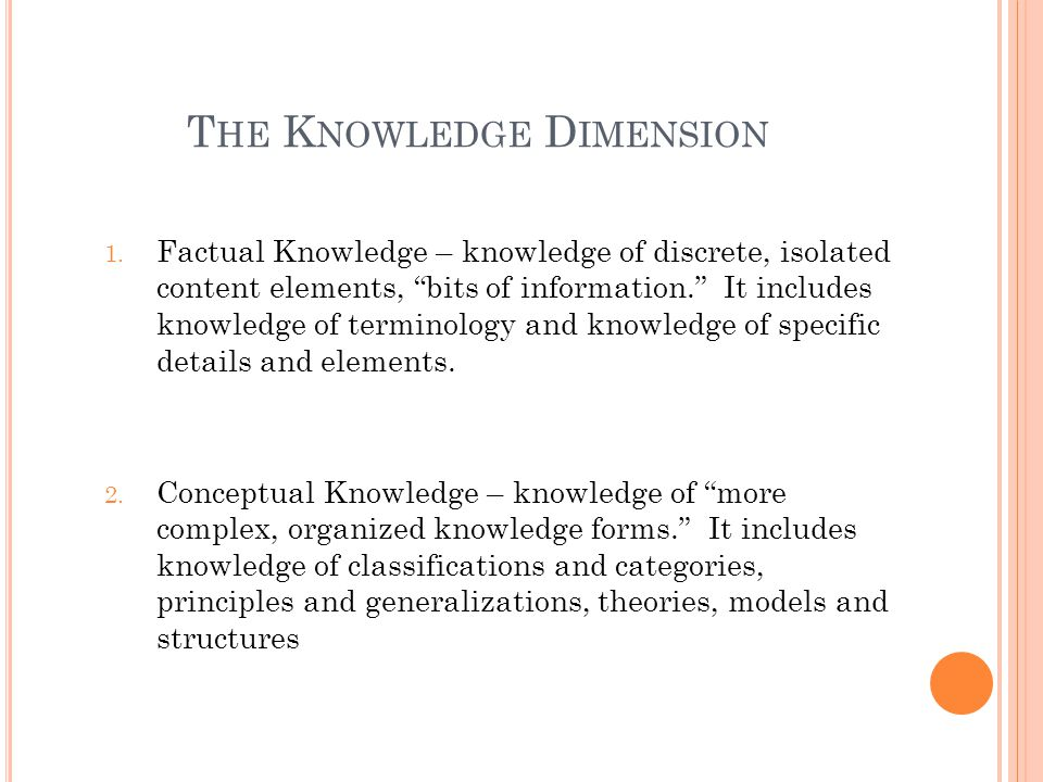 T HE K NOWLEDGE D IMENSION 1. Factual Knowledge – knowledge of discrete, isolated content elements, bits of information. It includes knowledge of term