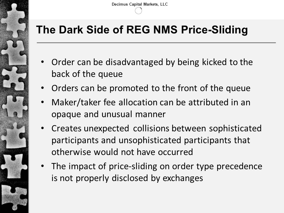 Decimus Capital Markets, LLC The Dark Side of REG NMS Price-Sliding Order can be disadvantaged by being kicked to the back of the queue Orders can be