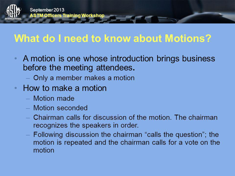 September 2013 ASTM Officers Training Workshop September 2013 ASTM Officers Training Workshop What do I need to know about Motions? A motion is one wh