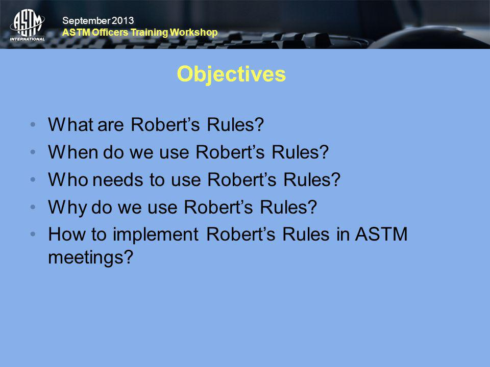 September 2013 ASTM Officers Training Workshop September 2013 ASTM Officers Training Workshop Objectives What are Roberts Rules? When do we use Robert