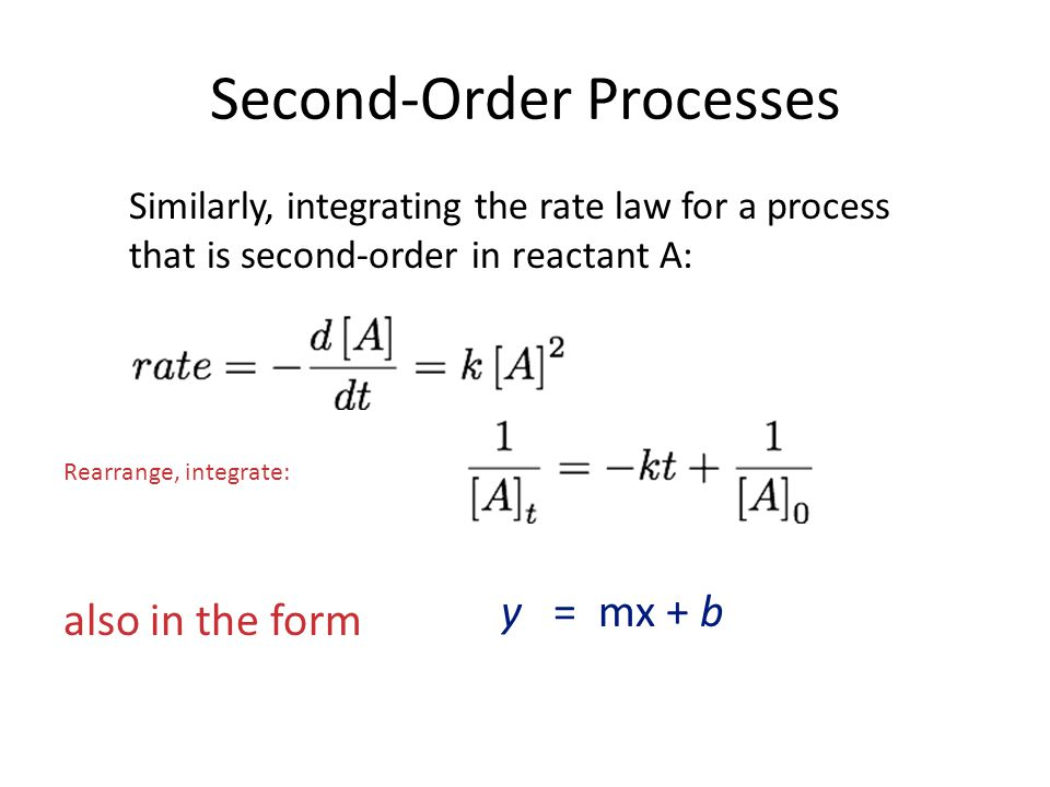 Second-Order Processes Similarly, integrating the rate law for a process that is second-order in reactant A: also in the form y = mx + b Rearrange, in