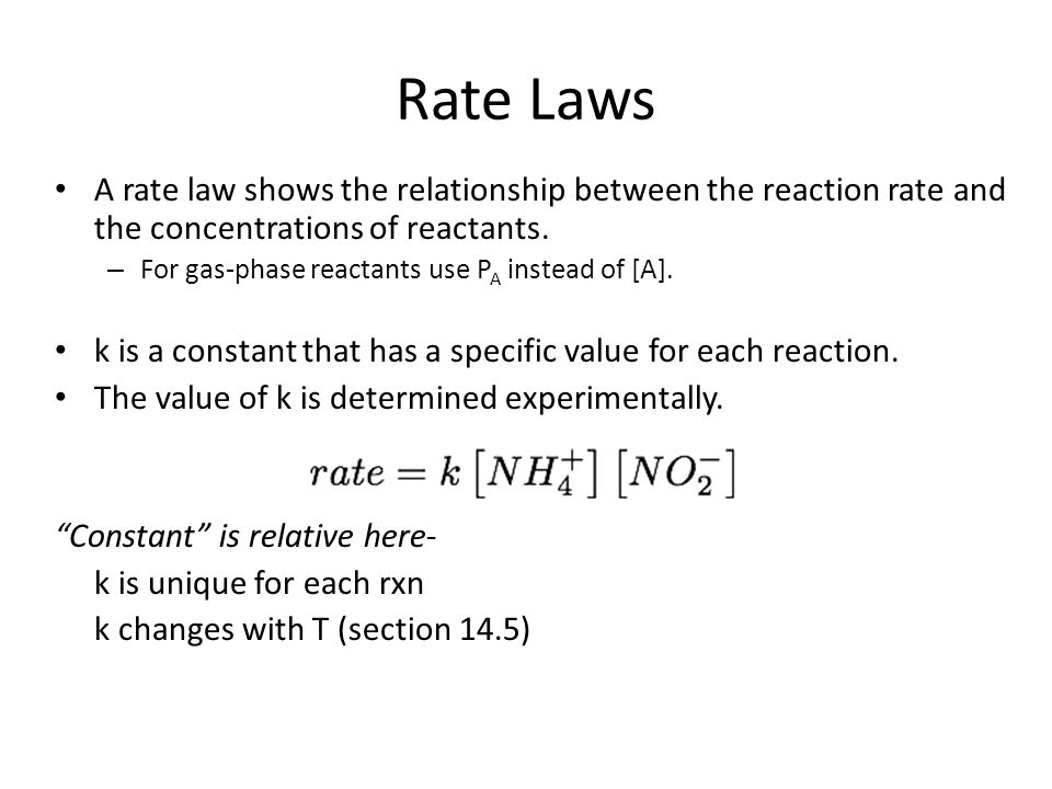 Rate Laws A rate law shows the relationship between the reaction rate and the concentrations of reactants. – For gas-phase reactants use P A instead o