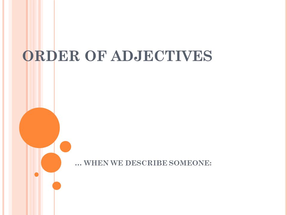 ORDER OF ADJECTIVES … WHEN WE DESCRIBE SOMEONE: