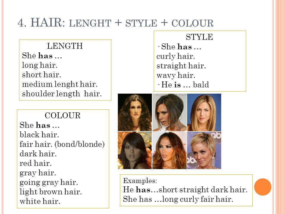 4. HAIR: LENGHT + STYLE + COLOUR LENGTH She has … long hair. short hair. medium lenght hair. shoulder length hair. STYLE · She has … curly hair. strai