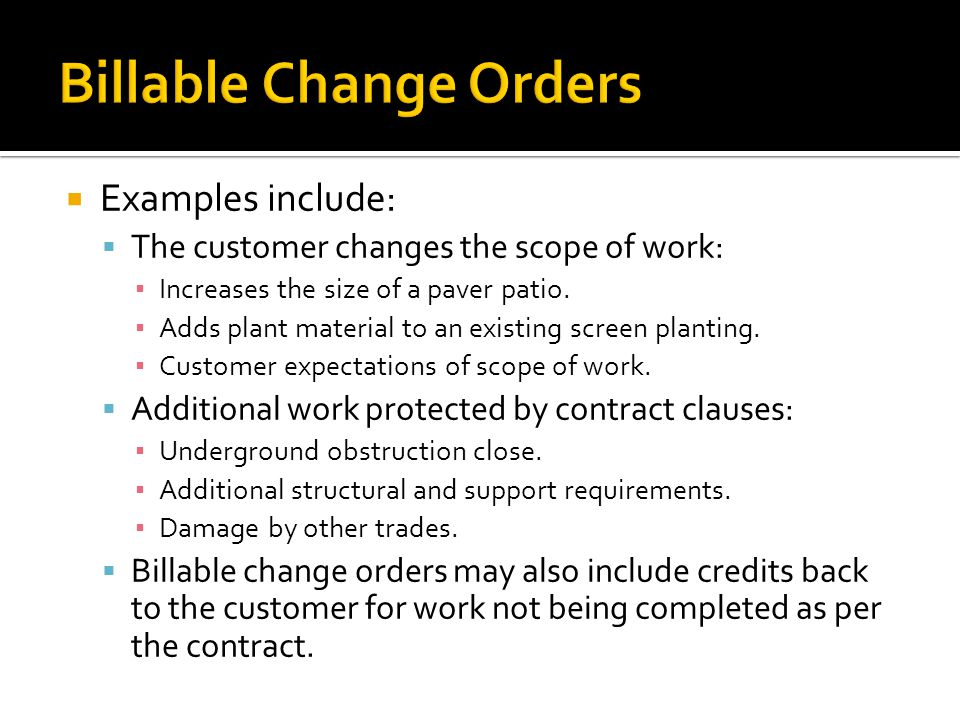 Examples include: The customer changes the scope of work: Increases the size of a paver patio.