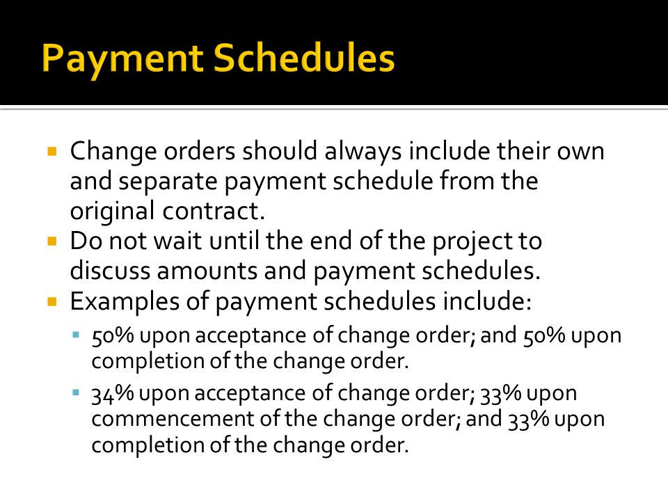 Change orders should always include their own and separate payment schedule from the original contract. Do not wait until the end of the project to di