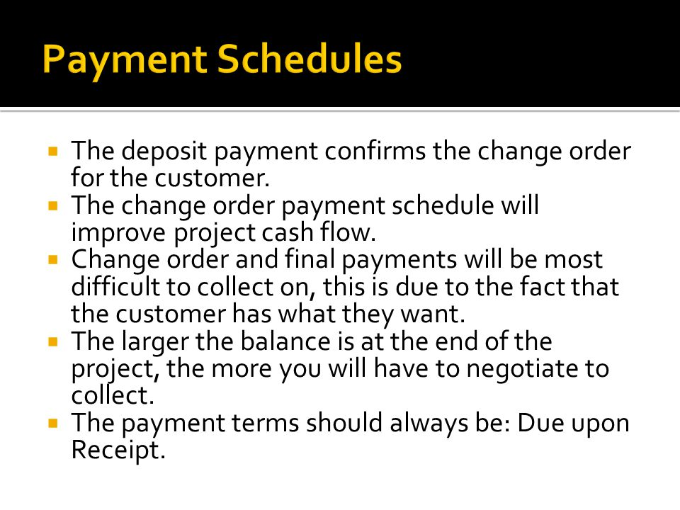The deposit payment confirms the change order for the customer. The change order payment schedule will improve project cash flow. Change order and fin