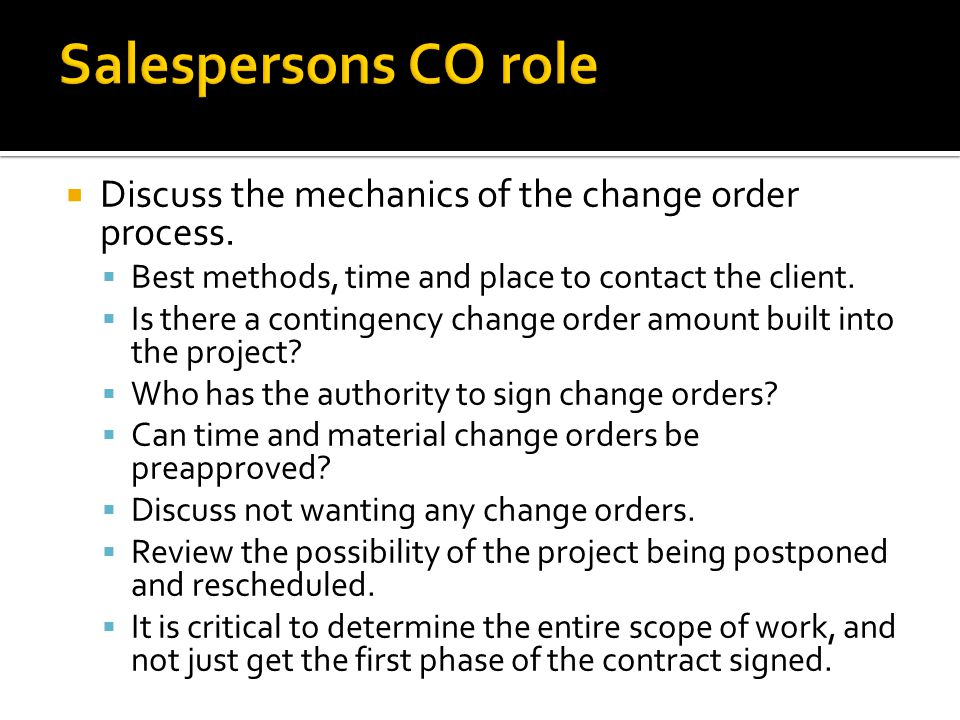 Discuss the mechanics of the change order process. Best methods, time and place to contact the client. Is there a contingency change order amount buil