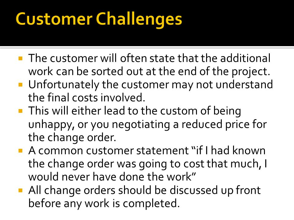 The customer will often state that the additional work can be sorted out at the end of the project. Unfortunately the customer may not understand the