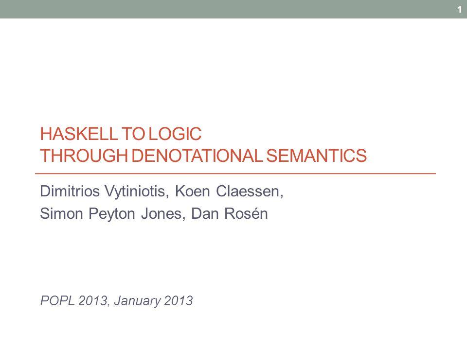 HASKELL TO LOGIC THROUGH DENOTATIONAL SEMANTICS Dimitrios Vytiniotis, Koen Claessen, Simon Peyton Jones, Dan Rosén POPL 2013, January 2013 1