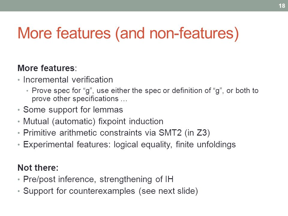 More features (and non-features) More features: Incremental verification Prove spec for g, use either the spec or definition of g, or both to prove other specifications … Some support for lemmas Mutual (automatic) fixpoint induction Primitive arithmetic constraints via SMT2 (in Z3) Experimental features: logical equality, finite unfoldings Not there: Pre/post inference, strengthening of IH Support for counterexamples (see next slide) 18