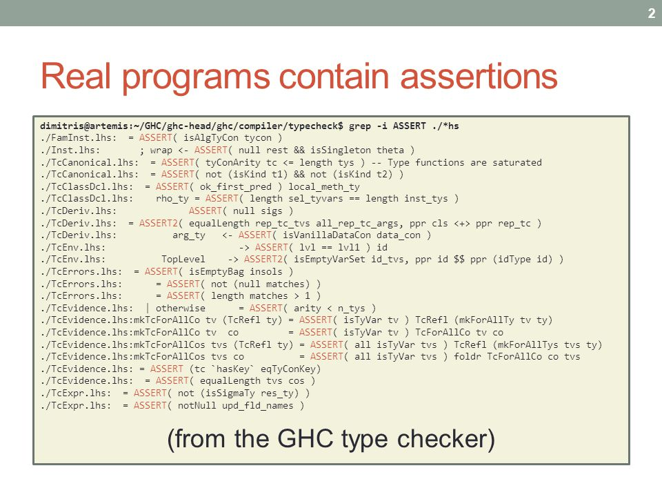 Real programs contain assertions dimitris@artemis:~/GHC/ghc-head/ghc/compiler/typecheck$ grep -i ASSERT./*hs./FamInst.lhs: = ASSERT( isAlgTyCon tycon )./Inst.lhs: ; wrap <- ASSERT( null rest && isSingleton theta )./TcCanonical.lhs: = ASSERT( tyConArity tc <= length tys )-- Type functions are saturated./TcCanonical.lhs: = ASSERT( not (isKind t1) && not (isKind t2) )./TcClassDcl.lhs: = ASSERT( ok_first_pred ) local_meth_ty./TcClassDcl.lhs: rho_ty = ASSERT( length sel_tyvars == length inst_tys )./TcDeriv.lhs: ASSERT( null sigs )./TcDeriv.lhs: = ASSERT2( equalLength rep_tc_tvs all_rep_tc_args, ppr cls ppr rep_tc )./TcDeriv.lhs: arg_ty <- ASSERT( isVanillaDataCon data_con )./TcEnv.lhs: -> ASSERT( lvl == lvl1 ) id./TcEnv.lhs: TopLevel -> ASSERT2( isEmptyVarSet id_tvs, ppr id $$ ppr (idType id) )./TcErrors.lhs: = ASSERT( isEmptyBag insols )./TcErrors.lhs: = ASSERT( not (null matches) )./TcErrors.lhs: = ASSERT( length matches > 1 )./TcEvidence.lhs: | otherwise = ASSERT( arity < n_tys )./TcEvidence.lhs:mkTcForAllCo tv (TcRefl ty) = ASSERT( isTyVar tv ) TcRefl (mkForAllTy tv ty)./TcEvidence.lhs:mkTcForAllCo tv co = ASSERT( isTyVar tv ) TcForAllCo tv co./TcEvidence.lhs:mkTcForAllCos tvs (TcRefl ty) = ASSERT( all isTyVar tvs ) TcRefl (mkForAllTys tvs ty)./TcEvidence.lhs:mkTcForAllCos tvs co = ASSERT( all isTyVar tvs ) foldr TcForAllCo co tvs./TcEvidence.lhs: = ASSERT (tc `hasKey` eqTyConKey)./TcEvidence.lhs: = ASSERT( equalLength tvs cos )./TcExpr.lhs: = ASSERT( not (isSigmaTy res_ty) )./TcExpr.lhs: = ASSERT( notNull upd_fld_names ) (from the GHC type checker) 2