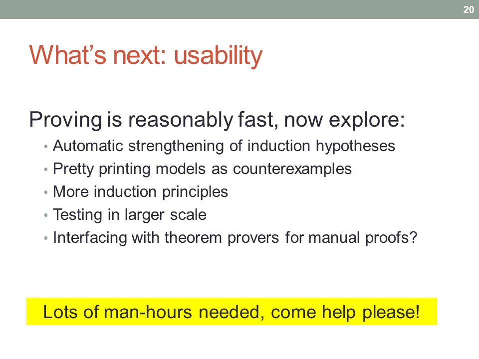 Whats next: usability Proving is reasonably fast, now explore: Automatic strengthening of induction hypotheses Pretty printing models as counterexamples More induction principles Testing in larger scale Interfacing with theorem provers for manual proofs.