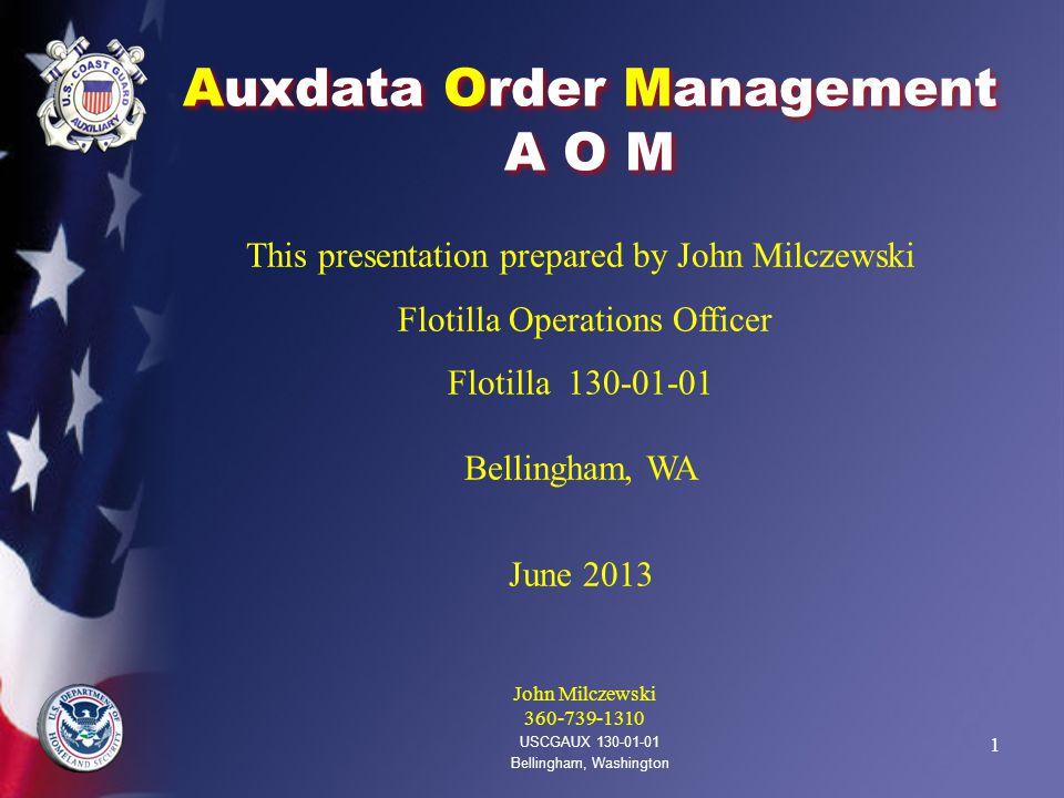 1 Auxdata Order Management A O M USCGAUX 130-01-01 Bellingham, Washington This presentation prepared by John Milczewski Flotilla Operations Officer Flotilla 130-01-01 Bellingham, WA June 2013 John Milczewski 360-739-1310